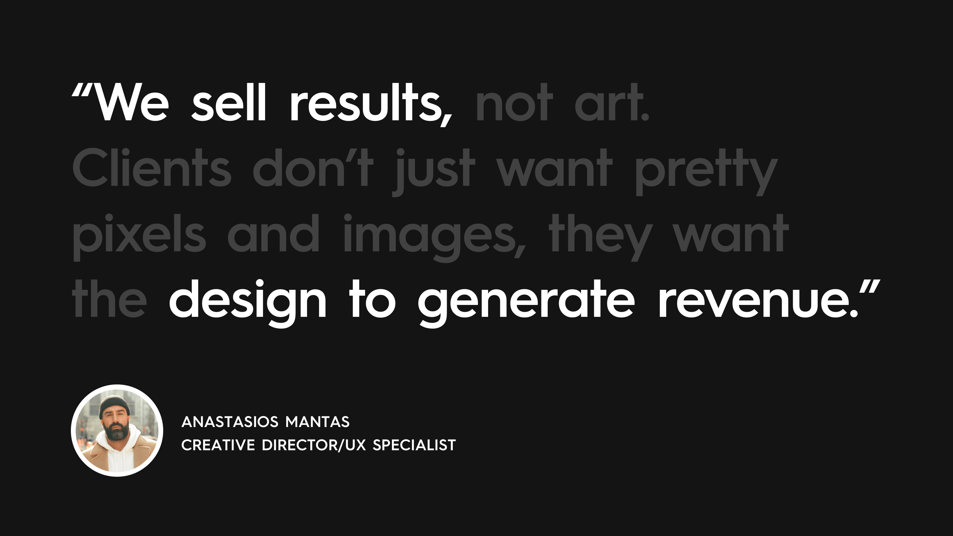 """Anastasios Mantas quote: ''We sell results, not art. Clients don't just want pretty pixels and images. They want the design to generate revenue."""""""