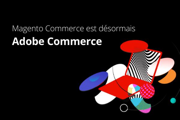 Magento Commerce est désormais Adobe Commerce