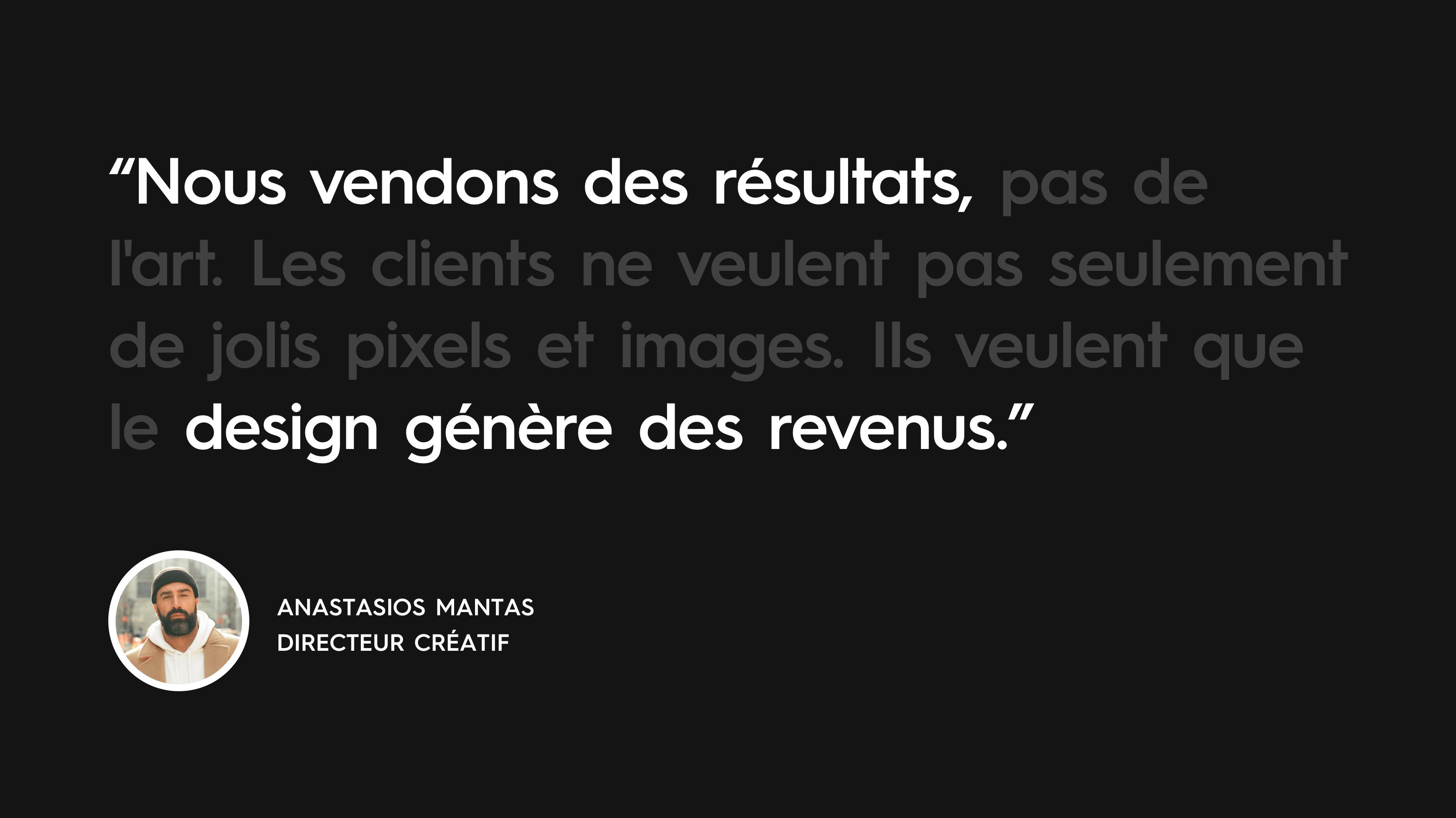Anastasios Mantas quote: «Nous vendons des résultats, pas de l'art. Les clients ne veulent pas seulement de jolis pixels et images. Ils veulent que le design génère des revenus. »